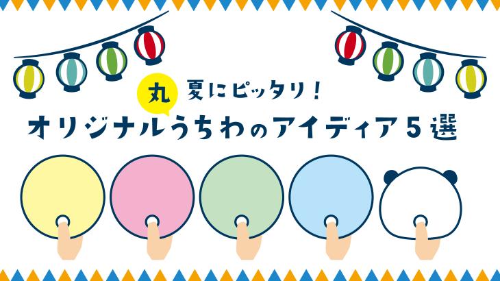夏にピッタリ!オリジナル丸うちわのアイディア5選